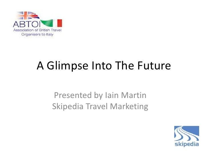 A Glimpse Into The Future  Presented by Iain Martin  Skipedia Travel Marketing