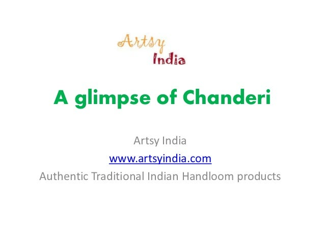 A glimpse of Chanderi Artsy India www.artsyindia.com Authentic Traditional Indian Handloom products