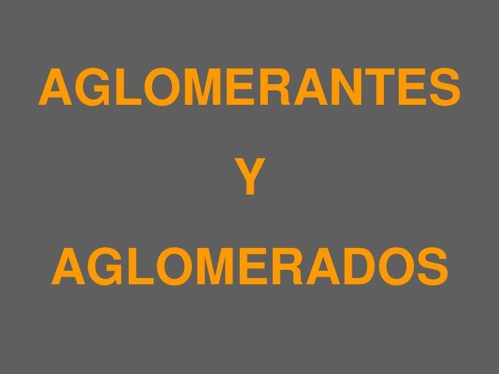 AGLOMERANTES <br />Y <br />AGLOMERADOS<br />