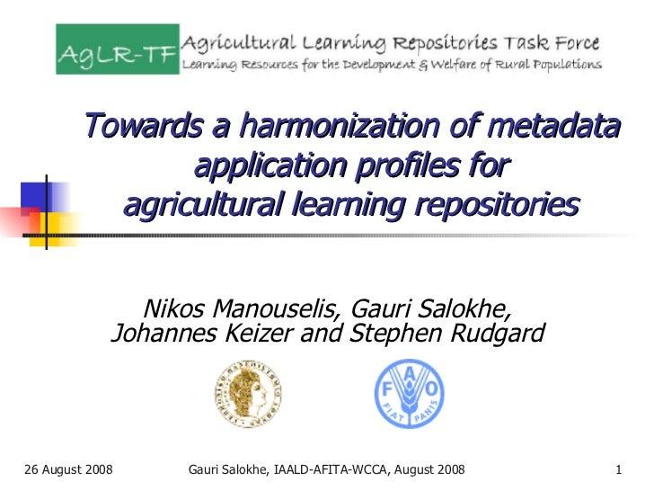 Towards a harmonization of metadata application profiles for agricultural learning repositories Nikos Manouselis, Gauri Sa...