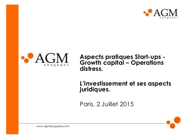 www.agmabogados.com Aspects pratiques Start-ups - Growth capital – Operations distress. L'investissement et ses aspects ju...