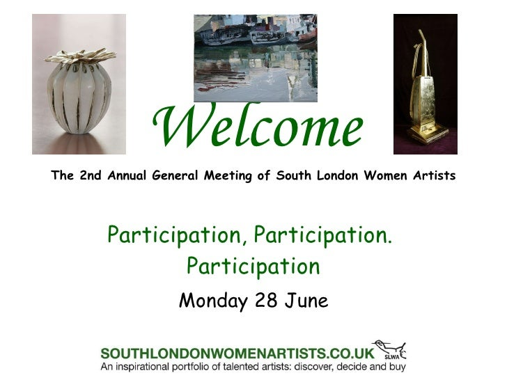Welcome The 2nd Annual General Meeting of South London Women Artists Participation, Participation.  Participation Monday 2...