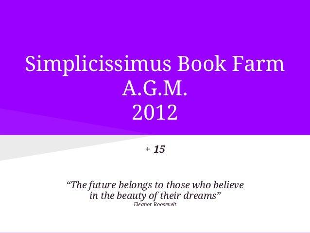 "Simplicissimus Book Farm          A.G.M.           2012                      + 15   ""The future belongs to those who belie..."
