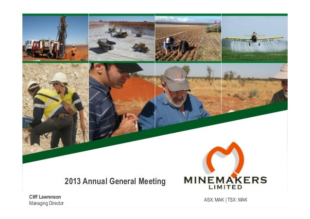 2013 Annual General Meeting Cliff Lawrenson Managing Director  ASX: MAK | TSX: MAK