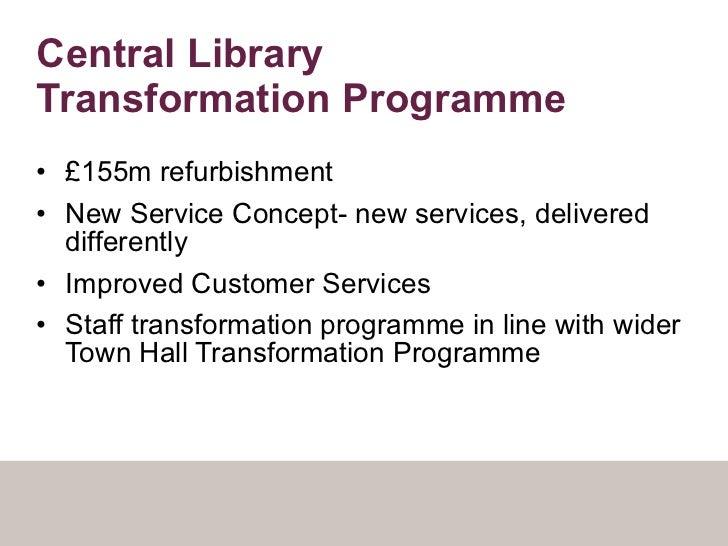 Central Library  Transformation Programme <ul><li>£155m refurbishment </li></ul><ul><li>New Service Concept- new services,...