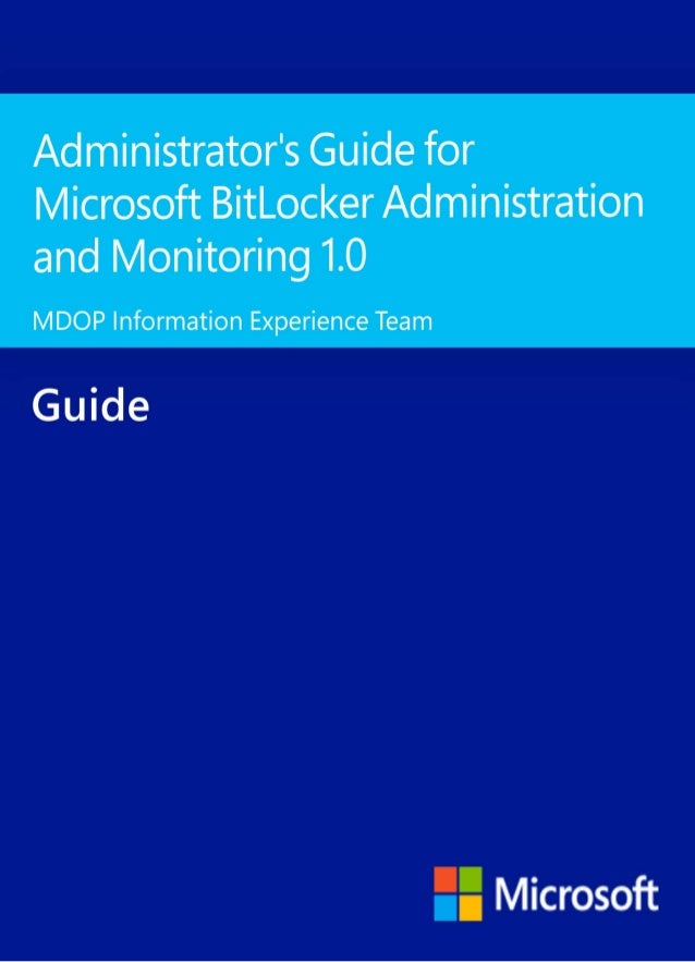 Administrator's Guide for MicrosoftBitLocker Administration and Monitoring 1.0MDOP Information Experience TeamSummary: Mic...
