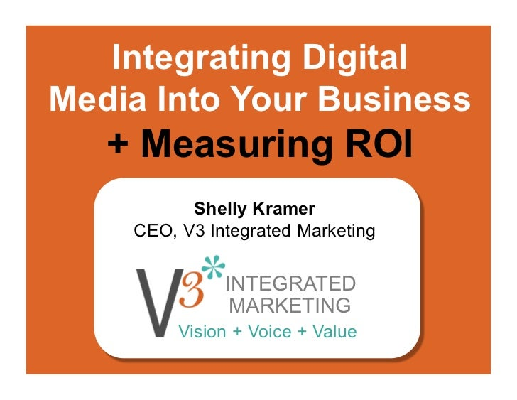 Integrating DigitalMedia Into Your Business   + Measuring ROI          Shelly Kramer    CEO, V3 Integrated Marketing      ...