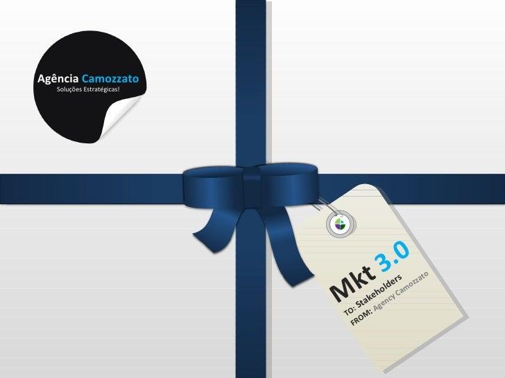 Mkt  3.0 TO:  Stakeholders FROM :  Agency Camozzato Agência  Camozzato Soluções Estratégicas!
