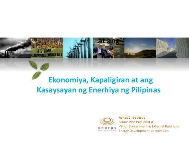 at ang   Ekonomiya, Kapaligiran at angKasaysayan ng Enerhiya ng Pilipinas                       Agnes C. de Jesus         ...