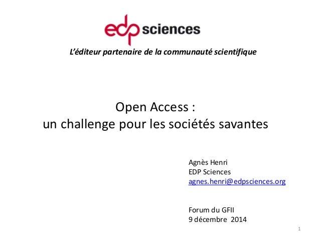 L'éditeur partenaire de la communauté scientifique Open Access : un challenge pour les sociétés savantes 1 Agnès Henri EDP...