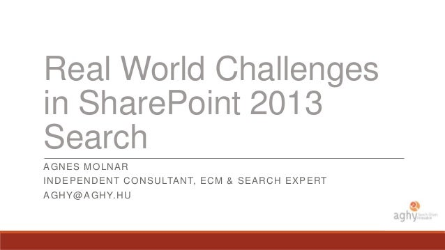 Real World Challenges in SharePoint 2013 Search AG N ES MO L N AR IN D EPEN D EN T C O N SU LTANT, EC M & SEAR C H EXPERT ...