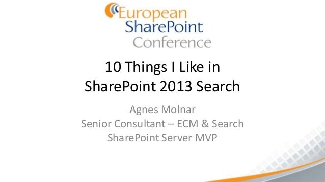 10 Things I Like inSharePoint 2013 Search         Agnes MolnarSenior Consultant – ECM & Search     SharePoint Server MVP
