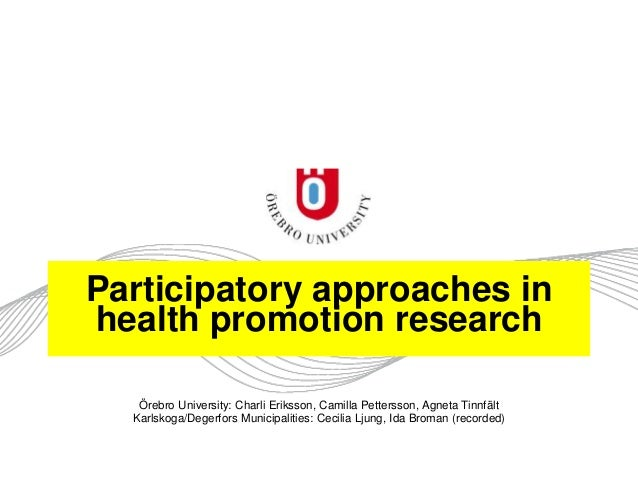 Participatory approaches in health promotion research Örebro University: Charli Eriksson, Camilla Pettersson, Agneta Tinnf...