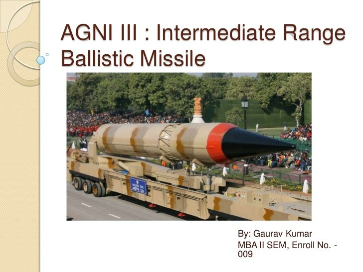 AGNI III : Intermediate Range Ballistic Missile<br />By: Gaurav Kumar<br />MBA II SEM, Enroll No. - 009<br />
