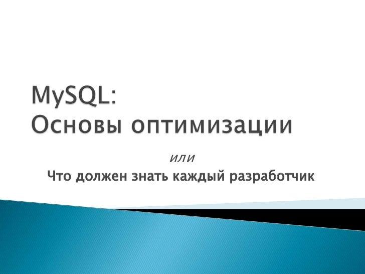 MySQL:Основыоптимизации<br />или<br />Чтодолжен знать каждыйразработчик<br />