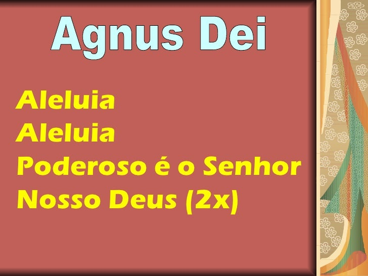 Aleluia Aleluia Poderoso é o Senhor  Nosso Deus (2x) Agnus Dei