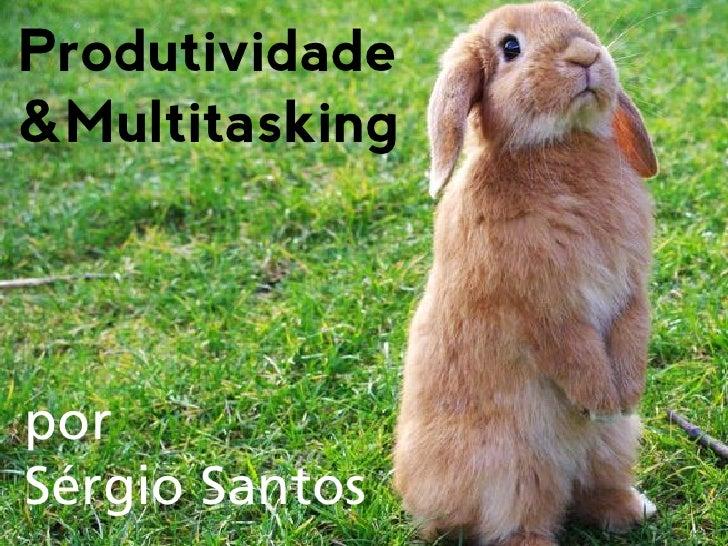 Produtividade &Multitasking     por Sérgio Santos