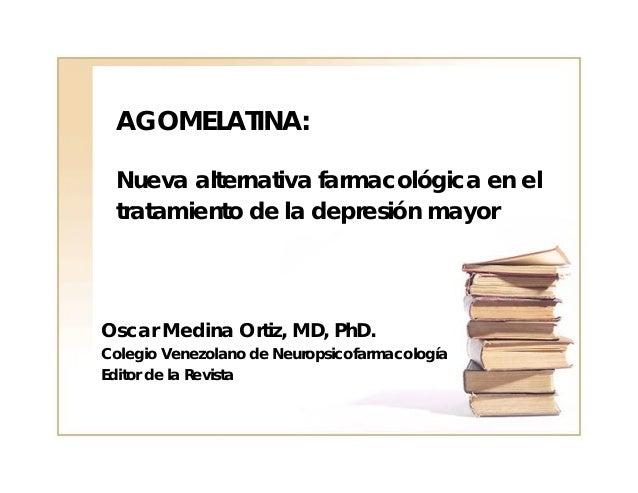 AGOMELATINA: Nueva alternativa farmacológica en el tratamiento de la depresión mayorOscar Medina Ortiz, MD, PhD.Colegio Ve...