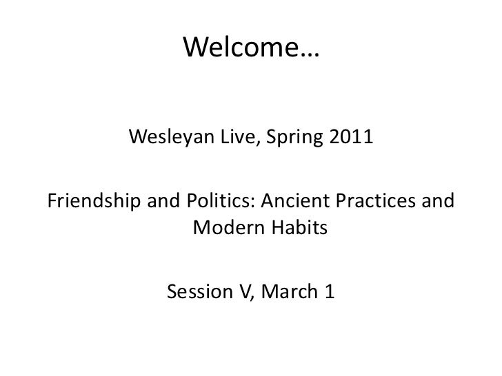 Welcome…<br />Wesleyan Live, Spring 2011<br />Friendship and Politics: Ancient Practices and Modern Habits<br />Session V,...