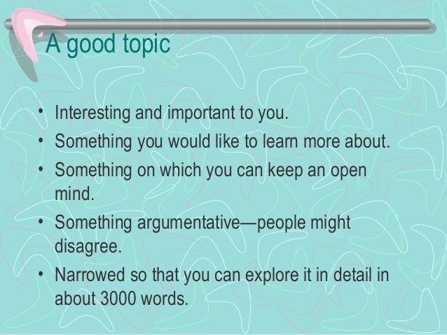 A good topic • Interesting and important to you. • Something you would like to learn more about. • Something on which you ...