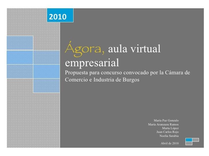 Ágora,  aula virtual empresarial Propuesta para concurso convocado por la Cámara de Comercio e Industria de Burgos 2010 Ma...