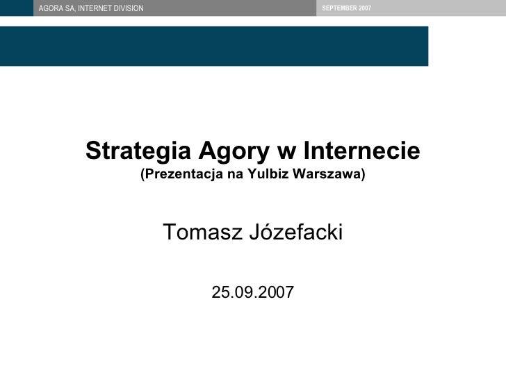 Strategia  Agor y w Internecie (Prezentacja na Yulbiz Warszawa) Tomasz Józefacki 2 5 .09.2007