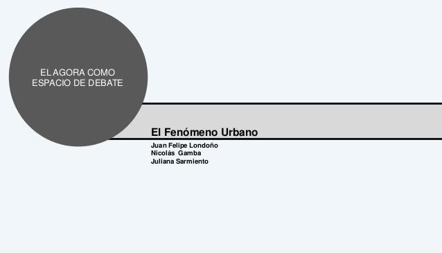 EL AGORA COMO ESPACIO DE DEBATE  El Fenómeno Urbano Juan Felipe Londoño Nicolás Gamba Juliana Sarmiento