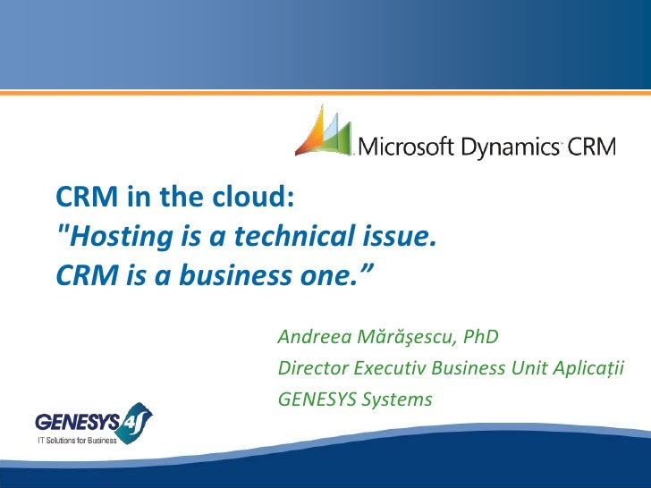 "CRM in the cloud:""Hosting is a technical issue. CRM is a business one.""<br />Andreea Mărăşescu, PhD<br />Director Executiv..."