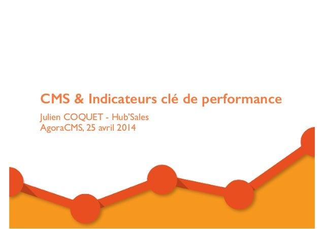 CMS & Indicateurs clé de performance Julien COQUET - Hub'Sales   AgoraCMS, 25 avril 2014