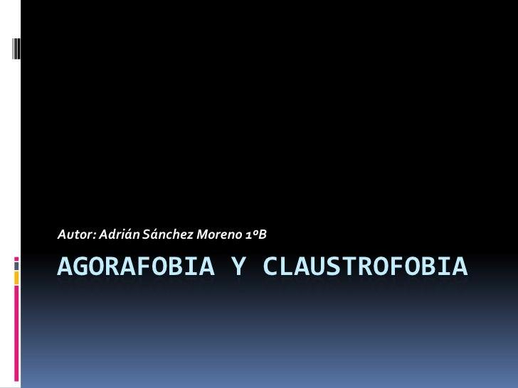 AGORAFOBIA Y CLAUSTROFOBIA<br />Autor: Adrián Sánchez Moreno 1ºB<br />