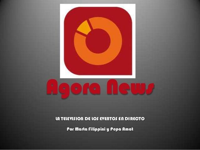 Agora News LA TELEVISION DE LOS EVENTOS EN DIRECTO  Por Marta Filippini y Pepa Amat