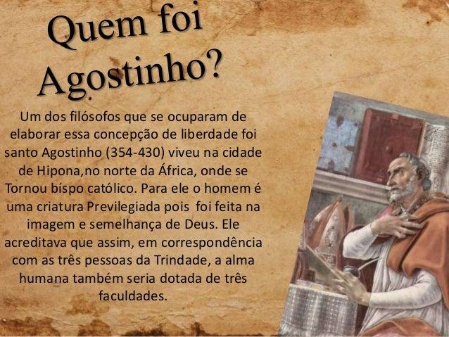 Um dos filósofos que se ocuparam de elaborar essa concepção de liberdade foi santo Agostinho (354-430) viveu na cidade de ...