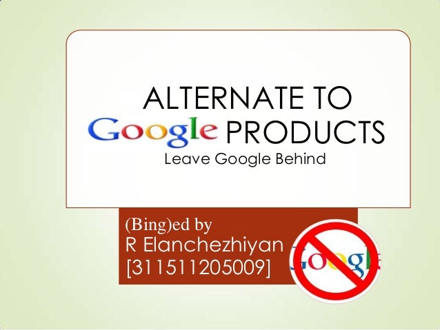•ALTERNATE TO OOGLE PRODUCTS Leave Google Behind (Bing)ed by R Elanchezhiyan [311511205009]