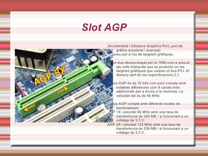 Slot AGP <ul>(Accelerated / Advance Graphics Port, port de gràfics accelerat / avançat) <li>Exclusiu per a l'ús de targete...