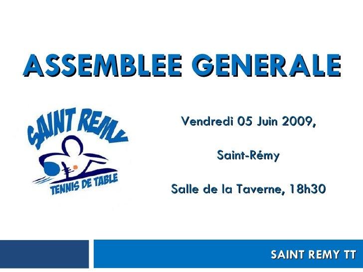 ASSEMBLEE GENERALE Vendredi 05 Juin 2009, Saint-Rémy Salle de la Taverne, 18h30 SAINT REMY TT