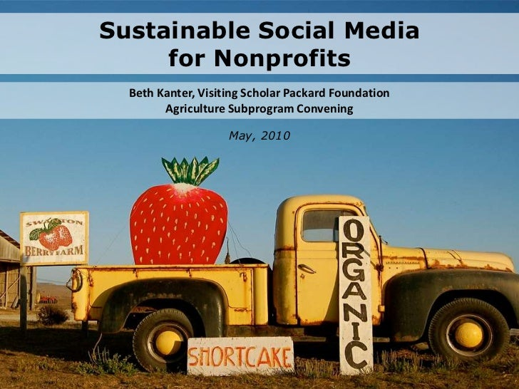 Sustainable Social Mediafor Nonprofits<br />Beth Kanter, Visiting Scholar Packard FoundationAg Subprogram Convening<br />M...
