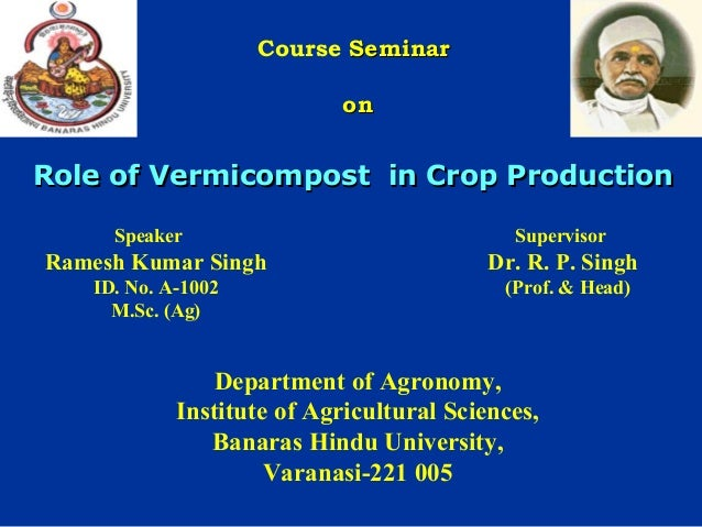 Course Seminar on  Role of Vermicompost in Crop Production Speaker  Supervisor  Ramesh Kumar Singh  Dr. R. P. Singh  ID. N...