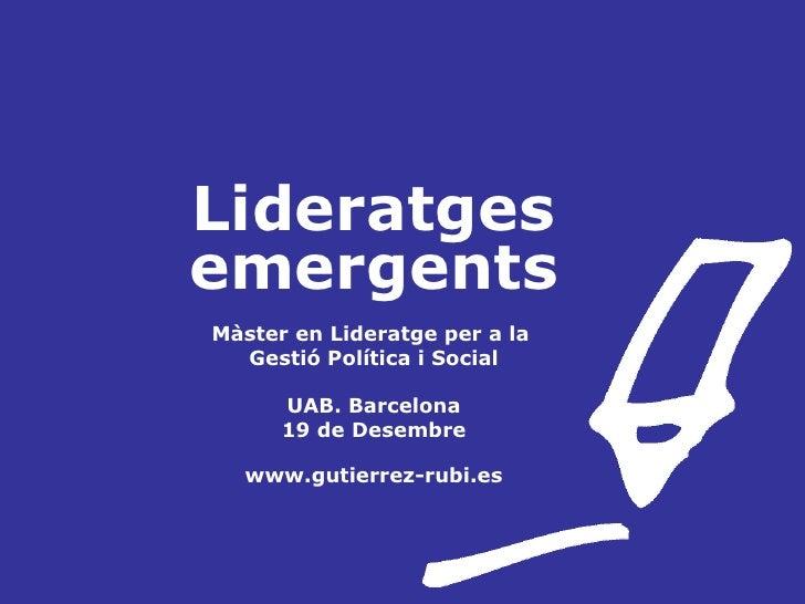 Lideratges emergents Màster en Lideratge per a la  Gestió Política i Social UAB. Barcelona 19 de Desembre www.gutierrez-ru...