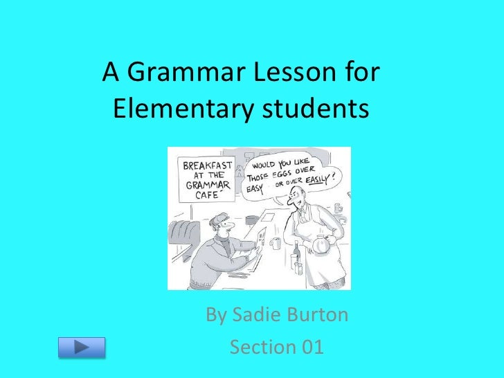 A Grammar Lesson for  Elementary students            By Sadie Burton          Section 01