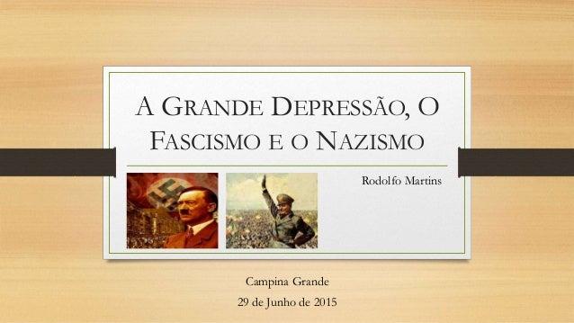 A GRANDE DEPRESSÃO, O FASCISMO E O NAZISMO Rodolfo Martins Campina Grande 29 de Junho de 2015