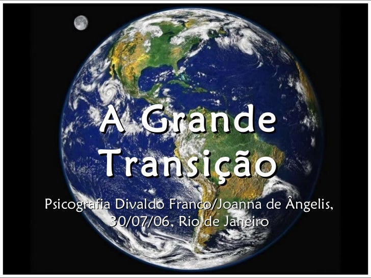 A Grande Transição Psicografia Divaldo Franco/Joanna de Ângelis, 30/07/06, Rio de Janeiro