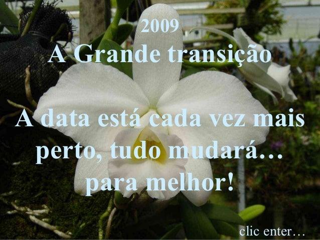 2009 A Grande transição A data está cada vez mais perto, tudo mudará… para melhor! clic enter…