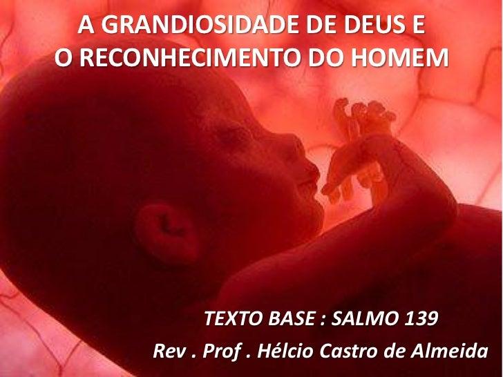A GRANDIOSIDADE DE DEUS EO RECONHECIMENTO DO HOMEM            TEXTO BASE : SALMO 139      Rev . Prof . Hélcio Castro de Al...