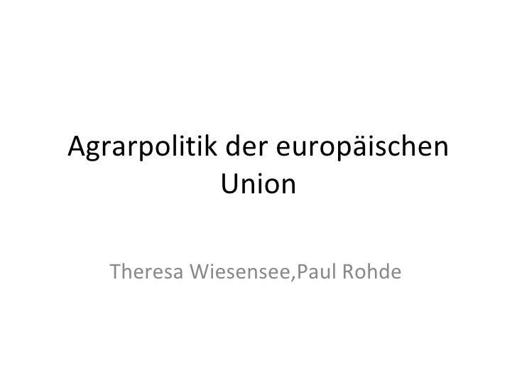 Agrarpolitik der europäischen Union Theresa Wiesensee,Paul Rohde