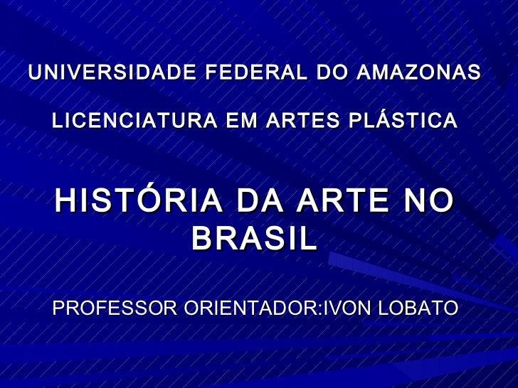 UNIVERSIDADE FEDERAL DO AMAZONAS LICENCIATURA EM ARTES PLÁSTICA HISTÓRIA DA ARTE NO       BRASIL PROFESSOR ORIENTADOR:IVON...