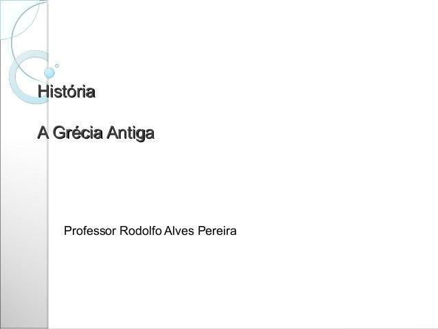 HistóriaA Grécia Antiga   Professor Rodolfo Alves Pereira