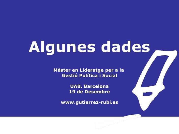 Algunes dades Màster en Lideratge per a la  Gestió Política i Social UAB. Barcelona 19 de Desembre www.gutierrez-rubi.es