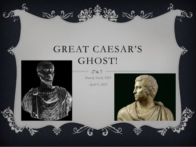 "GREAT CAESAR""S   GHOST!     Brandy Stark, PhD       April 9, 2013"