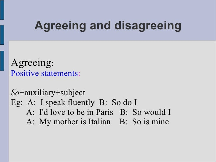 Agreeing and disagreeing Agreeing : Positive statements : So +auxiliary+subject Eg:  A:  I speak fluently  B:  So do I A: ...