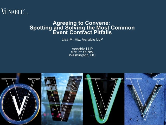 1 Agreeing to Convene: Spotting and Solving the Most Common Event Contract Pitfalls Lisa M. Hix, Venable LLP Venable LLP 5...